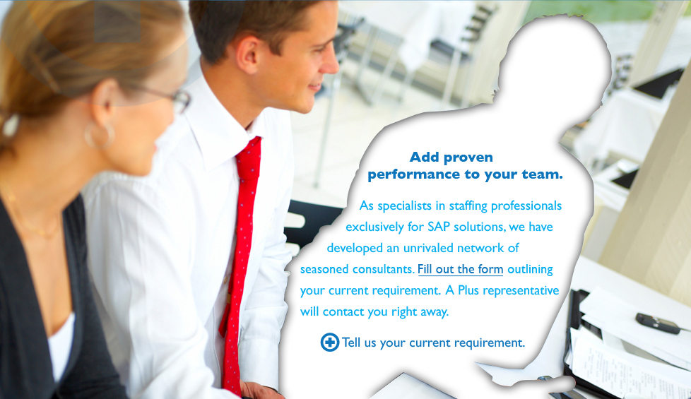 Add proven performance to your team. As specialists in staffing professionals exclusively for SAP solutions, we have developed an unrivaled network of seasoned consultants. Fill out the form outlining your current requirement. A Plus respresentative will contact you right away. Tell us your current requirement.