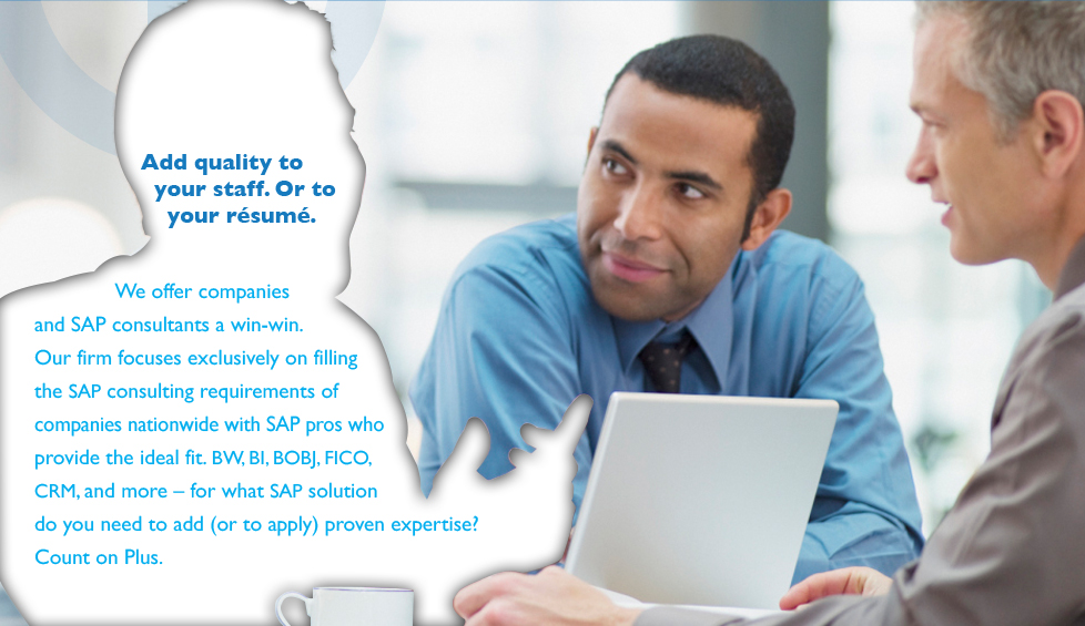 Add quality to your staff. Or to your resume. We offer companies and SAP consultants a win-win. Our firm focuses exclusively on filling the SAP consulting requirements of companies nationwide with SAP pros who provide the ideal fir. BW, BI, BOBJ, FICO, CRM, and more - for what SAP solution do you need to add (or to apply) proven expertise? Count on Plus.