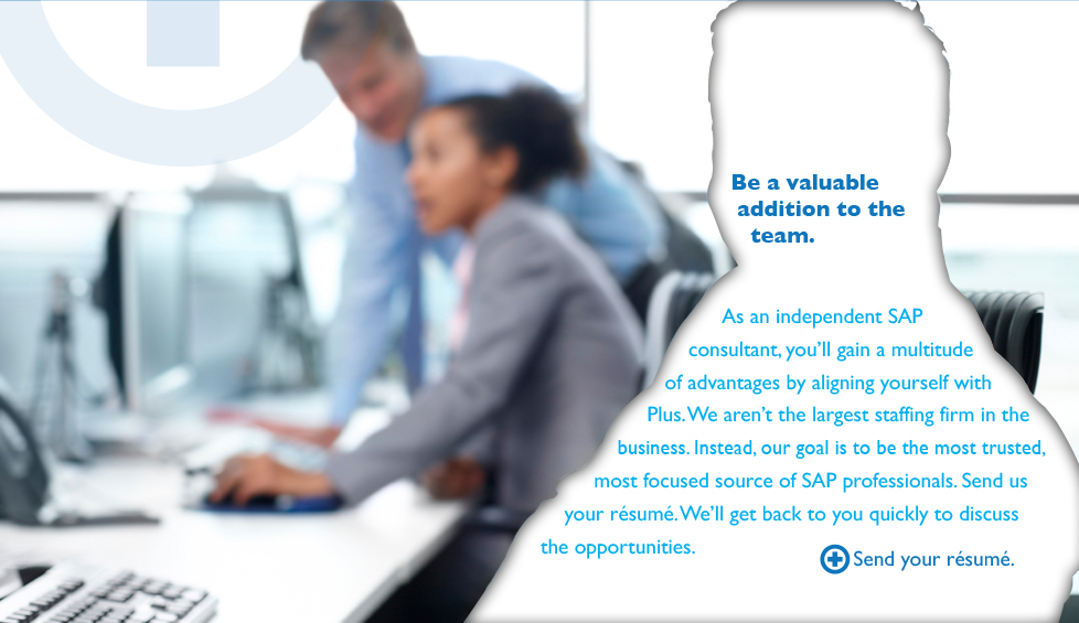 Be a valuable addition to the team. As an independent SAP consultant, you'll gain a multitude of advantages by aligning yourself with Plus. We aren't the largest staffing firm in the business. Instead, our goal is to be more focused source of SAP professionals. Send us your resume. We'll get back to you quickly to discuss the opportunities. Send your résumé